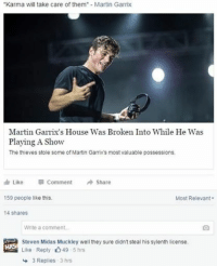 "Give this guy a medal: ""Karma will take care of them  Martin Garrix  Martin Garrix's House Was Broken Into While He Was  Playing A Show  The thieves stole some of Martin Garrixs most valuable possessions.  Like  Comment  Share  159 people like this.  Most Relevant  14 shares  Write a comment.  Steven Midas Muckley well they sure didn't steal his sylenth license.  HMS  Like Reply 5 hrs  3 Replies  3 hrs Give this guy a medal"