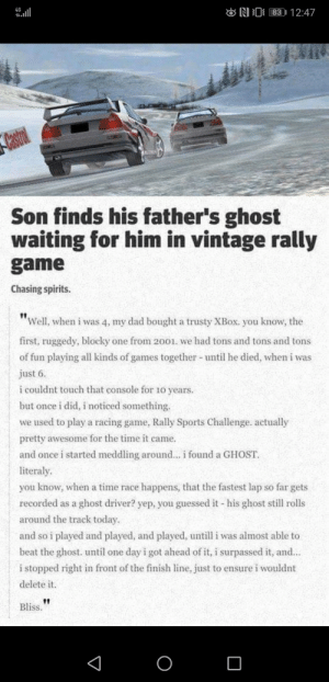 "I can only imagine how he felt when he saw the ghost for the first time: 83 | 12:47  4G  ONI  Castrol  Son finds his father's ghost  waiting for him in vintage rally  game  Chasing spirits.  ""Well, when i was 4, my dad bought a trusty XBOX. you know, the  first, ruggedy, blocky one from 2001. we had tons and tons and tons  of fun playing all kinds of games together - until he died, when i was  just 6.  i couldnt touch that console for 10 years.  but once i did, i noticed something.  we used to play a racing game, Rally Sports Challenge. actually  pretty awesome for the time it came.  and once i started meddling around... i found a GHOST.  literaly.  you know, when a time race happens, that the fastest lap so far gets  recorded as a ghost driver? yep, you guessed it - his ghost still rolls  around the track today.  and so i played and played, and played, untill i was almost able to  beat the ghost. until one day i got ahead of it, i surpassed it, and...  i stopped right in front of the finish line, just to ensure i wouldnt  delete it.  Bliss. I can only imagine how he felt when he saw the ghost for the first time"