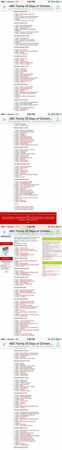 "Abc, Arthur, and Baby Daddy: 83%  4:59 PM  ooooo Verizon LTE  X ABC Family 25 Days of Christma  www.countdownuntilch... of christmas-schedule/  Monday, December 8, 2014  500pm -The Year With  600pm -Elf  800pm-The Fosters-NEW HOLIDAY EPISODE!  9:00pm Switched at Birth-NEW HOLIDAY  EPISODE  10:00pm Santa Claus is Comin' to Town  Tuesday, December 9, 2014  5:00pm -Frosty s Winter  Wonderland  5:30pm-Mickey's Christmas Carol  6:00pm-The Little Mermaid  800pm-Pretty Little Liars NEW HOLIDAY  EPISODE  900pm Chasing Life -NEW HOLIDAY EPISODE!  10:00pm  Wednesday, December 10, 2014  400pm-The Little Mermaid  6:00pm The Year Without a Santa Claus  8:00pm -Melissa & Joey-NEW HOLIDAY  EPISODE!  8:30pm-Baby Daddy-NEWHOLIDAY EPISODE!  Thursday, December 11, 2014  5.00pm-Jack Frost (1998)  7:00pm -National Lampoon's Christmas Vacation  2:00am -The Mi  Friday, December 12, 2014  4:30pm Jack  Frost (1979)  5.30pm Scrooged  7:30pm The Santa Clause  9:30pm Mira  on 34th Street 11994)  12:00am Holiday in Handcuffs  Saturday, December 13, 2014  700am-Unlikely Angel  9:00am The Mistle-tones  11:00am Home Alone 3  1100pm Prancer  3:00pm Miracle on 34th Streetu994)  5:30pm-Mickey's Christmas Carol  6:00pm The Santa Clause  8200pm National Lampoons Christmas Vacation  10:00pm Santa Claus ls Comin' to Town  11:00pm Mickey s Christmas Carol  30pm  Sunday, December 14, 2014  7:00am-Miracle on 34th Street 1994)  9:30am  Disney's A Christmas Carol  11:30am Jack Frost (1998)  1:30pm Fred Claus  4.00pm -Ni  6:00pm DR SEUSS How the Grinch Stole  Monday, December 15, 2014  4:30pm WILLY WONKA& The Chocolate Factory  7:00pm Disney's PREP & LANDING  7:30pm Disney S PREP & LANDING: NAUGHTY  VS. NICE  8:00pm The Year Without a Santa Claus  9200pm -The Polar Express  12:00am Santa Baby   83%  5:00 PM  ooooo Verizon LTE  X ABC Family 25 Days of Christma  www.countdownuntilch... of Christmas-schedule/  7:30pm Home Alone  10:00pm The Polar Express  Monday, December 22, 2014  7:00am Richie Rich's Christmas Wish  9:00am  11:00am Unlikely Angel  100pm Snowglobe  3:00pm -The Mistle-tones  500pm Erosty's Winter Wonderland  5:30pm-Rudolph's Shiny New Year  6:30pm Santa Claus Is Comin to Town  7:30pm-The Year Without a Santa Claus  8:30pm Toy Story That Time Forgot  12:00am  Rudolph and Frostys Christmas in uly  Tuesday, December 23, 2014  7:00am-Mickey's Once Upon A Christmas  8:30am Christmas Cupid  10:30am Santa Baby  12:30pm Santa Baby 2: Christmas Maybe  2:30pm Holiday in Handcuffs  4 30pm The Santa Clause.  6:30pm loy Story That Tume Forgot  700pm Home Alone  9:00pm The Polar Express  12:00am-Arthur Christmas  Wednesday, December 24, 2014  7:00am Mickey's Christmas Carol  7.30am  11:00am Snow  1100pm Jack Frost (1998)  3:00pm The Polar Express  5200pm Home Alone  700pm National Li  n's Christmas Vacation  12:00am  Thursday, December 25, 2014  7:00am Frosty's Winter Wonderland  7:30am -The Little Drummed Boy  8:00am-Nestor, The Long-Eared Christmas Donkey  8:30am Twas The Night Before Christmas  900am Mickey's Christmas Carol  11:00am  Home Alone  1:00pm Rudolph's Shiny New Year  200pm Santa Claus Is Comin' to Town  300pm The Year Without a Santa Claus  4:00pm Disney S PREP & LANDING  4:30pm Disney S PREP & LANDING: NAUGHTY  VS, NICE  500pm National Lampoon's Christmas Vacation  7.00pm Elf  9:00pm Home Alone  12:00am Home Alone 3  Archives  2013 ABC Family 25 Days of Christmas  2012 ABC Family 25 Days of Christmas  ABC Family 25 Days of Christm  2011-14 Countdown Until Christmas. All rights reserved. Times listed are ET/EST unless otherwise noted. Privacy  Search Christmas Movies: Search by Channel I Search by Decade l Search by Genre l Search by Rating  Christmas Movie Collectibles l Christmas Movie Omaments IChristmas Movie Posters l Christmas Movie Music  Soundtracks IChristmas Movie T-shirts   83%  4:59 PM  OO  Verizon LTE  X ABC Family 25 Days of Christm  of-christmas-schedule/  ABC Family's 2014 25Days of Christmas"" programming  event will begin on Monday, December 1st 2014!  *dateltimes are subject to chang  -all times shown in  Eastern  Last updated on 11 M02/14)  Monday, December 1, 2014  t DVD. Avery Merry Mix Up and The Chnstmas  4:00pm Jack Frost (1979)  500pm S  anta Claus Is Comin' to Town  6:00pm -National Lampon's Christmas Vacation  8200pm Elf  10:00pm The Santa Clause  12:00am Santa Claus Is Comin' to Town  TOMORROW the schedulu the month  1100am Jack Frost 11979)  Tuesday, December 2, 2014  CHRISTMAS MOVIE POLL  lowing Chri  4:00pm Rud  NOT played during  6:00pm Elf  watching the  800pm The Santa Clause  10:00pm Ih  Christmas Carol  George C. Scott  12:00am Prancer  Miracle on 34th Street (1947)  The Christmas List  Wednesday, December 3, 2014  Christma  2014  500pm Prancer  7 00pm The Santa Clause 3 The Escape Clause  9:00pm The Polar Express  12:00am -Avery Brady Christmas  22 Sep 201  Thursday, December 4, 2014  500pm Rudolph's Shiny New Year  6:00pm  Ihe Yea With  Santa Claus  700pm -The Polar Express  9:00pm Disneys A Christmas Carol  12:00am  Snow  Friday, December 5, 2014  5.00pm  6:00pm-Disney s A Christmas Carol  8:00pm  Chris  0:30pm  Santa Claus Is Comin lo Town  11:30pm Fred Claus  Saturday, December 6, 2014  7:00am -All I Want for Christmas (199  00am Fred Claus  1230pm Frosty's Winter Wonderland  2:00pm The Santa Clause 3 The Escape Clause  4:00pm  Christmas  6:30pm Toy Story 3  9:00pm Arthur Network Television  Premiere  11.00pm  The Santa Clause 3: The Escape Clause  1200am Jack Frost (1979)  Sunday, December 7, 2014  7 00am-ADennis the Menace Christmas  9:00am -The Little Drummer Boy  9:30am R  hristmas in J  11:30am Arthur Christmas  1:30pm Jack Frost (1998)  330pm -The Santa Clause 3: The Escape Clause  5:30pm -Toy Story 3  B00pm Toy Stony That Time Forgot  ABC FAMILY  PREMIERE  8:30pm Elf  10:30pm -Toy Story That Time Forgot  11:00pm  Year Without a Santa Claus   83%  5:00 PM  ooooo Verizon LTE  X ABC Family 25 Days of Christma  of-christmas-schedule/  Tuesday, December 16, 2014  200pm WILLY WONKA & The Chocolate Factory  4:30pm Rudolph and Frosty's Christmas in July  6:30pm -The Polar Express  8:30pm Home Alone  12:00am-Santa Baby 2: Christmas Maybe  Wednesday, December 17, 2014  7:00am Holidaze  9:00am-Santa Baby  11:00am Santa Baby 2: Christmas Maybe  1:00pm Disney s AChristmas Carol  3100pm Mickey s Twice Upon AChristmas  4.30pm -The Year Without a Santa Claus  5.30pm Santa Claus Is Comin' to Town  6:30pm Home Alone  9:00pm The Santa Clause  12:00am Christmas Cupid  Thursday, December 18, 2014  7:00am-Christmas Cupid  9100am Unlikely Angel  11:00am  2 Dates of Christmas  100pm Holiday in Handcuffs  3:00pm-Prancer  5:00pm Mickey's Once Upon A Christmas  6.30pm-The Santa Clause  830pm Fred Claus  12:00am-Hol  n Handcuffs  Friday, December 19, 2014  7:00am-Desperately seeking Santa  9200am-Unaccompanied Minors  11:00am-Mickey's Christmas Carol  30am-Prancer  1:30pm Jack Frost (1998)  3.30pm-Fred Claus  6300pm Home Alone  8:00pm  0:00pm-Na  12:00am Scrooged  Saturday, December 20, 2014  700am The Dog Who Saved Christmas Vacation  9:00am Santa Buddies: The Legend of Santa Paws  11:00am  12:00pm Arthur Christmas  2:00pm Home Alone.  4:00pm  6.00pm Elf  800pm-DR SEUSS How the Grinch Stole  10:30pm Home Alone  00am A Miser Brother's Christma  Sunday, December 21, 2014  7:00am Santa Buddies: The Legend of Santa Paws  9:00am Arthur Christmas  00am-Richie Rich's Christmas Wish  1:00pm The Little Drummer B  1:30pm  -Ear  2:00pm-Rudolph's Shiny New Year  3.00pm Santa Claus Is Comin' to Town  4:00pm The Year Without a Santa Claus  5.00pm  Christ  7:30pm Home Alone  0:00pm The Polar Express  Monday, December 22, 2014 ABC Family 25 Days of Christmas 2014 schedule – RT to save a life 😍🎄🎅❄️"