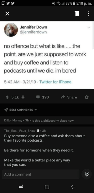 Wholesome redditor: 83%  5:18 p. m  Jennifer Down  @jenniferdown  point. are we just supposed to work  and buy coffee and listen to  podcasts until we die. im bored  5:42 AM 3/21/19 Twitter for iPhone  5.1k  190  Share  BEST COMMENTS  Dillon  nMurray 3h is this a philosophy clas  TheReal Faux Show S. 3h  Buy someone else a coffee and ask them about  their favorite podcasts.  Be there for someone when they need it  Make the world a better place any wayy  that you can  Add a comment Wholesome redditor