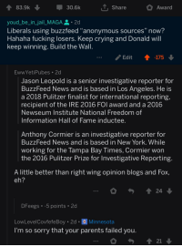 """Fake, Fucking, and Jail: 83.9k  30.6k  T. Share  Award  youd_be_in_jail_MAGA.2d  Liberals using buzzfeed """"anonymous sources"""" now?  Hahaha fucking losers. Keep crving and Donald wilI  keep winning. Build the Wall  Edit ↑-17  EwwYetiPubes 2d  Jason Leopold is a senior investigative reporter for  BuzzFeed News and is based in Los Angeles. He is  a 2018 Pulitzer finalist for international reporting,  recipient of the IRE 2016 FOl award and a 2016  Newseum Institute National Freedom of  Information Hall of Fame inductee  Anthony Cormier is an investigative reporter for  BuzzFeed News and is based in New York. While  working for the Tampa Bay Times, Cormier won  the 2016 Pulitzer Prize for Investigative Reporting  A little better than right wing opinion blogs and Fox,  DFeegs 5 points2d  LowLevelCovfefeBoy 2d Minnesota  I'm so sorry that your parents failed you"""