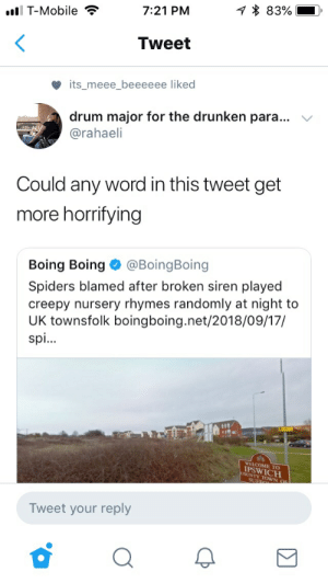 Creepy, T-Mobile, and Mobile: 83%  l T-Mobile  7:21 PM  Tweet  its_meee beeeeee liked  drum major for the drunken para...  @rahaeli  Could any word in this tweet get  more horrifying  Boing Boing @BoingBoing  Spiders blamed after broken siren played  creepy nursery rhymes randomly at night to  UK townsfolk boingboing.net/2018/09/17/  spi...  IPSW TO  COUNTY TOWN O  Tweet your reply