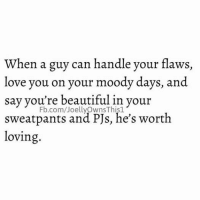 when a guy can handle your flaws,  love you on your moody days, and  say you're beautiful in your  Fb.com/JoellyOwnsThis1  sweatpants and PJs, he's worth  loving