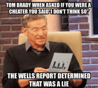 """Cheater Meme: TOM BRADY WHEN ASKEDIF YOUWEREA  CHEATER YOU SAIDTI DONT THINKSO""""  maury  THE WELLS REPORT DETERMINED  THAT WAS A LIE  a Meme"""
