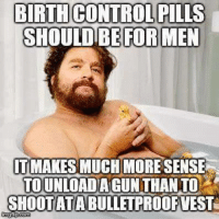 BIRTH CONTROL PILLS  SHOULD BE FOR MEN  IT MAKES MUCH MORE SENSE  TOUNLOADA GUN THAN TO  SHOOT ATABULLETPROOFVEST