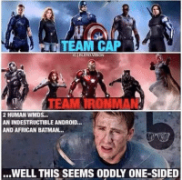 -The Winter Soldier: TEAM CAP  IGIBLERD VISION  TEAM TRONMAN  2 HUMAN WMDS...  AN INDESTRUCTIBLEANDROID,..  AND AFRICAN BATMAN...  ...WELL THIS SEEMS ODDLY ONE-SIDED -The Winter Soldier