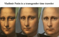 Vladimir Putin is a transgender time traveler We already knew this but I thought I'd make a meme anyway