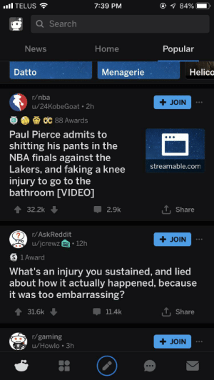 Finals, Los Angeles Lakers, and Nba: @ 84%  ll TELUS  7:39 PM  Search  News  Home  Popular  Menagerie  Helico  Datto  r/nba  JOIN  u/24KobeGoat 2h  OC 88 Awards  Paul Pierce admits to  shitting his pants in the  NBA finals against the  Lakers, and faking a knee  injury to go to the  bathroom [VIDEO]  streamable.com  Share  32.2k  2.9k  r/AskReddit  JOIN  |u/jcrewz  I 12h  S 1 Award  What's an  injury you sustained, and lied  about how it actually happened, because  it was too embarrassing?  T Share  31.6k  11.4k  r/gaming  JOIN  u/Howlo 3h It was faith...