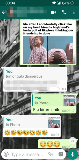 Sent my best friend this: 84% O  00:04  Me after I accidentally click like  on my best friend's boyfriend's  insta poll of like/love thinking our  friendship is done  00:02  You  Junior gulo dangerous  00:03  e after I accidentally click lik  my best friend's boyfriend's  sta poll of like/llove thinking o  lendship is done  You  a Photo  Eta kiram chilo  00:03  e after I accidentally click lik  my best friend's boyfriend's  sta poll of like/llove thinking o  lendship is done  You  O Photo  00:03  00:03  Type a messa...  > Sent my best friend this