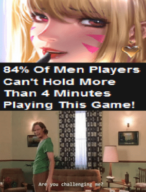I can do this all day: 84% Of Men Players  Can't Hold More  Than 4 Minutes  Playing This Game!  21  H  Are you challenging me? I can do this all day