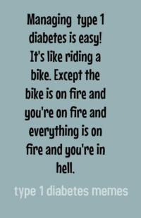 Created by Kayla: Managing type 1  diabetes is easy!  It's like riding a  bike. Except the  bike is on fire and  you're on fire and  everything is on  fire and you're in  hell  type 1 diabetes memes Created by Kayla