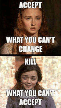 Game of Thrones Memes: ACCEPT  WHAT YOU CAN'T  CHANGE  KILL  WHAT YOU CANT  ACCEPT Game of Thrones Memes