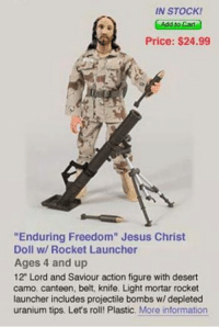 "Jesus practicing for the war on Christmas ~ The Holy Twig: IN STOCK!  Price: $24.99  ""Enduring Freedom"" Jesus Christ  Doll w/ Rocket Launcher  Ages 4 and up  12"" Lord and Saviour action figure with desert  camo, canteen, belt, knife, Light mortar rocket  launcher includes projectile bombs w/ depleted  uranium tips. Let's roll! Plastic,  More information Jesus practicing for the war on Christmas ~ The Holy Twig"