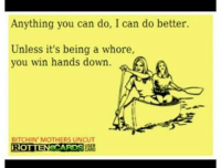 Anything You Can Do: Anything you can do, I can do better.  Unless it's being a whore,  you win hands down.  BITCHIN' MOTHERS UNCUT  ROTTEN CARDS