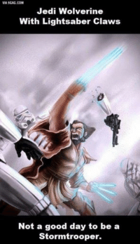 9gag, Jedi, and Lightsaber: VIA 9GAG.COM  Jedi Wolverine  With Lightsaber Claws  Not a good day to be a  Stormtrooper. Star Wars Memes