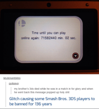 Funny, Pop, and Shit: Time until you can play  online again: 71582440 min. 02 sec.  lieutenantbites  uilaaVa  my brother's 3ds died while he was in a match in for glory and when  he went back this message popped up holy shit  Glitch causing some Smash Bros. 3DS players to  be banned for 136 years #TheWorstOfTumblr