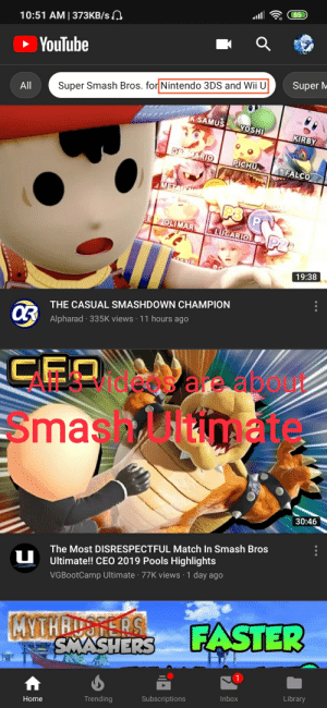 Nintendo, Smashing, and Super Smash Bros: 85  10:51 AM | 373KB/s  YouTube  Super M  Super Smash Bros. for Nintendo 3DS and Wii U  All  KSAMUS  YOSHI  KIRBY  DR MARIO  PICHUN  FALCO  METAIR  E OLIMAR  LUCARIO  19:38  THE CASUAL SMASHDOWN CHAMPION  Alpharad 335K views 11 hours ago  Smas/itnate  30:46  The Most DISRESPECTFUL Match In Smash Bros  Ultimate!! CEO 2019 Pools Highlights  VGBootCamp Ultimate 77K views 1 day ago  .  FASTER  MYTHRUSFERS  Library  Inbox  Subscriptions  Trending  Home YouTube algorithm says it's Smash 4, videos are about Smash Ultimate