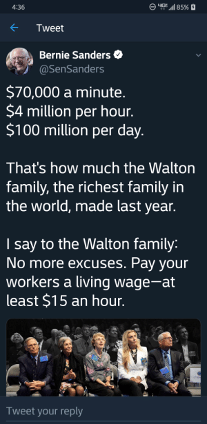 $7.3 Million a minute. $437.5 Billion per hour. $10.5 Billion per day. Thats how much the FEDERAL GOVERNMET spends of our tax dollars. Tell me more about how the Waltons are the problem.: 85%  4:36  Tweet  Bernie Sanders  @SenSanders  $70,000 a minute.  $4 million per hour.  $100 million per day.  That's how much the Walton  family, the richest family in  the world, made last year.  say to the Walton family:  No more excuses. Pay your  workers a living wage-at  least $15 an hour.     G.P. RESE  Tweet your reply $7.3 Million a minute. $437.5 Billion per hour. $10.5 Billion per day. Thats how much the FEDERAL GOVERNMET spends of our tax dollars. Tell me more about how the Waltons are the problem.