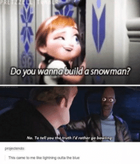 Same tbh: PRETZZE  Do you Wanna build a snowman?  No. To tell you the truth I'd rather go bowling.  projectendo:  This came to me like lightning outta the blue Same tbh
