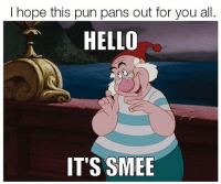 Teehee Warning: Disney Addicts Only: I hope this pun pans out for you all  HELLO  IT'S SMEE Teehee Warning: Disney Addicts Only