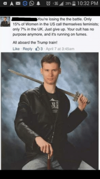 Average Alt Right fag: a A S O 1 3G uli 28% 10:32 PM  You're losing the the battle. Only  15% of Women in the US call themselves feminists;  only 7% in the UK. Just give up. Your cult has no  purpose anymore, and it's running on fumes.  All aboard the Trump train!  Like Reply O3 April 7 at 3:45am Average Alt Right fag