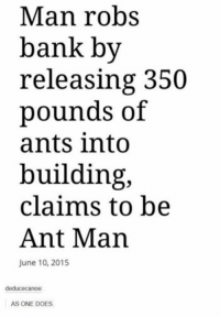 Imagine what you can accomplish with three hefty bags of black widows and a ski mask? It's just your friendly neighborhood Spider-Man -Nightcrawler: Man robs  bank by  releasing 350  pounds of  ants into  building,  claims to be  Ant Man  June 10, 2015  deduce canoe:  AS ONE DOES. Imagine what you can accomplish with three hefty bags of black widows and a ski mask? It's just your friendly neighborhood Spider-Man -Nightcrawler