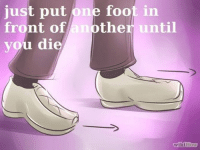 wiki how: just put one foot in  front of another until  you di  wikiHow