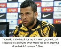 """Dani Alves on Messi and Ronaldo: ATAK  """"Ronaldo is the best? For me it is Messi, Ronaldo this  season is just enjoying what Messi has been enjoying  since last 4-5 seasons."""" Alves Dani Alves on Messi and Ronaldo"""