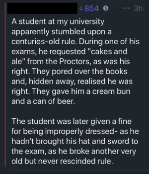 """Guy claims to live out an old urban legend at college: 854  3h  A student at my university  apparently stumbled upon a  centuries-old rule. During one of his  exams, he requested """"cakes and  ale"""" from the Proctors, as was his  right. They pored over the books  and, hidden away, realised he was  right. They gave him a cream bun  and a can of beer.  The student was later given a fine  for being improperly dressed- as he  hadn't brought his hat and sword to  the exam, as he broke another very  old but never rescinded rule. Guy claims to live out an old urban legend at college"""
