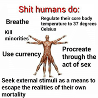 Nihilism: Shit humans dot  Regulate their core body  Breathe  temperature to 37 degrees  Celsius  Kill  minorities  Procreate  Use currency  through the  act of sex  Seek external stimuli as a means to  escape the realities of their own  mortality