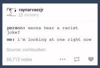 ‪#‎TheWorstOfTumblr‬: ray narvaezjr  Creary  person: wanna hear a racist  joke?  i'm looking at one right now  me Source: combusken  66,712 notes ‪#‎TheWorstOfTumblr‬