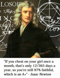 """A lot of people have been messaging me asking me to sell prints of my memes and other merchandise, so I've set up an online shop  - http://www.redbubble.com/people/classicalmemes/shop: LOSOPT  """"If you cheat on your girl once a  month, that's only 12/365 days a  year, so you're still 97% faithful,  which is an A+"""" Isaac Newton A lot of people have been messaging me asking me to sell prints of my memes and other merchandise, so I've set up an online shop  - http://www.redbubble.com/people/classicalmemes/shop"""