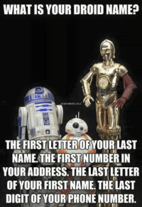What is your Droid name ?: WHAT IS YOUR DROID NAME?  STAR WARS LOLZ  THE FIRST LETTEROFYOUR LAST  NAME THE FIRSTNUMBERIN  YOUR ADDRESS THE LAST LETTER  OF YOUR FIRST NAME. THE LAST  DIGIT OF YOUR PHONENUMBER. What is your Droid name ?