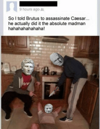 Madman: 9 hours ago  So I told Brutus to assassinate Caesar...  he actually did it the absolute madman  hahahahahahaha!