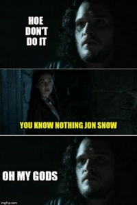 Game of Thrones Memes: HOE  DONT  DOIT  YOU KNOW NOTHING JON SNOW  OH MY GODS  imgflip.com Game of Thrones Memes
