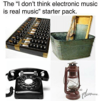 "Starter Packs: The ""I don't think electronic music  is real music"" starter pack."
