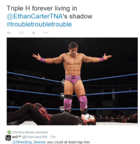 I'm in trouble trouble trouble trouble trouble trouble trouble trouble: Triple H forever living in  @Ethan s shadow  #troubletroubletrouble  Wrestling Memes retweeted  ec3  TM @Ethan Carter TNA 21h  @Wrestling Memes you could at least tag him. I'm in trouble trouble trouble trouble trouble trouble trouble trouble