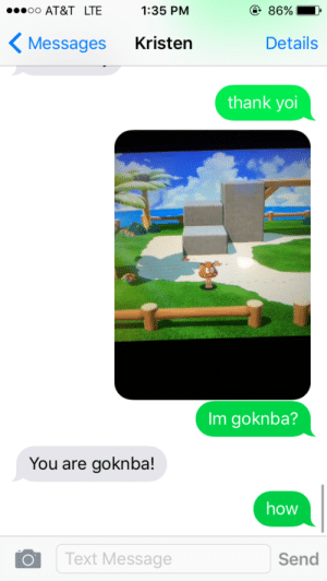 akaviri-sex-hotlines-official:  stardustcrusades:  throwback to when my family left me alone the day after i got my wisdom teeth removed and all i did was play super mario 3D world  im goknba : @ 86%  1:35 PM  o0 AT&T LTE  Kristen  Details  Messages  thank yoi  Im goknba?  You are goknba!  how  Text Message  Send akaviri-sex-hotlines-official:  stardustcrusades:  throwback to when my family left me alone the day after i got my wisdom teeth removed and all i did was play super mario 3D world  im goknba