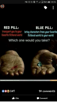 Which one would you pick ~Ambrose Dea: 86% 19:31  LTE  RED PILL:  BLUE PILL:  transport you to your  bring characters from your favorite  favorite fictional world fictional world to your world  Which one would you take?  90 comments  IL Like  Comment Which one would you pick ~Ambrose Dea