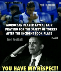 Memes, Moroccan, and 🤖: 86:55 OEP 1 1 ATM  Troll Football  MOROCCAN PLAYER FAYCAL FAJR  PRAYING FOR THE SAFETY OF TORRES  AFTER THE INCIDENT TOOK PLACE  #AZR  Troll Football  YOU HAVE MY RESPECT! Football is all about Respect 🔺FREE FOOTBALL EMOJIS ➡️ LINK IN OUR BIO!!