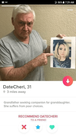 Don't even use tinder- but this belongs here: 86% 7:29 AM  LTE  DateCheri, 31  3 miles away  Grandfather seeking companion for granddaughter.  She suffers from poor choices.  RECOMMEND DATECHERI  TO A FRIEND  X  Σ Don't even use tinder- but this belongs here