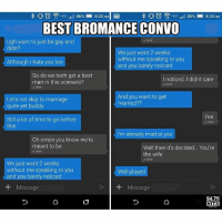 Oh hell nah 😂😂 Tag your bro: 86%  8:33 AM  8:34 AM  85%  BEST BROMANCE CONVO  Ugh want to just be gay and  Sent  date?  We just went 2 weeks  without me speaking to you  Although I hate you too  and you barely noticed  So do we both get a best  I noticed. I didnt care  man in this scenario?  Sent  Sent  And you want to get  Let's not skip to marriage  married??  quite yet buddy  Yes  Still a lot of time to go before  Sen  that  I'm already mad at you  Oh cmon you know we're  meant to be  Well then it's decided... You're  Sent  the wife  Sent  We just went 2 weeks  without me speaking to you  Well played  and you barely noticed  Message  Message  94.7E  HITS Oh hell nah 😂😂 Tag your bro