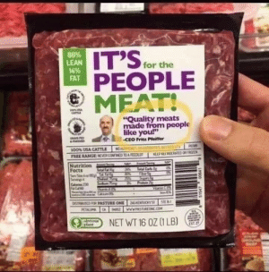 "People meat?: 86%  LEAN  14%  FAT  for the  PEOPLE  MEAT!  ""Quality meats  made from people  like you!""  -CEO Fritz Pleiffer  4roe  MOTE  100% USA CATTLE  NEEPEIG ORT  FREE RANGE NCVERCOINED TOA FED  Nutrition  Facts  a% al Cak  Servg4  Cale230  Fl  Prten2  STEB  DISTRUITICD FRPASTURE ONE NSRT  PETALUM CA  2 WWRASTREN.COM  NET WT 16 OZ (1 LB)  CIvmou  plant  900 People meat?"
