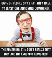 #Coworker: 86% OF PEOPLE SAY THAT THEY HAVE  AT LEAST ONE ANNOYING COWORKER  THE REMAINING 14% DON'T REALIZE THAT  THEY ARE THE ANNOYING COWORKER. #Coworker