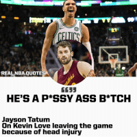 86  REALNBA.QUOTES  6155  HE'S A P*SSY ASS B*TCH  Javson Tatum  On Kevin Love leaving the game  because of head injury Jayson Tatum on Kevin Love leaving with a head injury. • Thoughts?