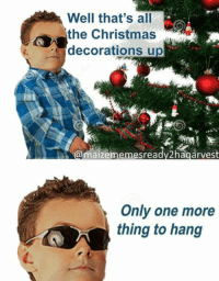 christmas meme: Well that's all  the Christmas  decorations up  maizememesready2hagarvest  Only one more  thing to hang