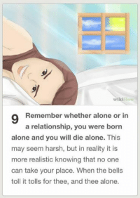 wikiHow  9 Remember whether alone or in  a relationship, you were born  alone and you will die alone. This  may seem harsh, but in reality it is  more realistic knowing that no one  can take your place. When the bells  toll it tolls for thee, and thee alone.