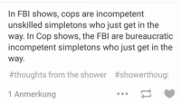 Fbi, Funny, and Shower: In FBI shows, cops are incompetent  unskilled simpletons who just get in the  way. In Cop shows, the FBI are bureaucratic  incompetent simpletons who just get in the  way  #thoughts from the shower #showerthoug  1 Anmerkung ‪#‎TheWorstOfTumblr‬