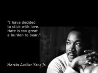 "mlk: ""I have decided  to stick with love.  Hate is too great  a burden to bear.""  Martin Luther King Jr."