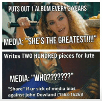 "Sick Meme: PUTS OUT 1 ALBUM EVERY 3 YEARS  MEDIA: SHES THE GREATESTI!""  Writes TWO HUNDRED pieces for lute  MEDIA: ""WHO?  ""Share"" if ur sick of media bias  against John Dowland (1563-1626)"